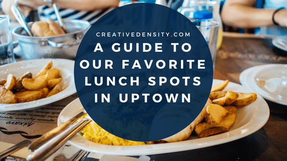 A Guide to our Favorite Lunch Spots in Uptown